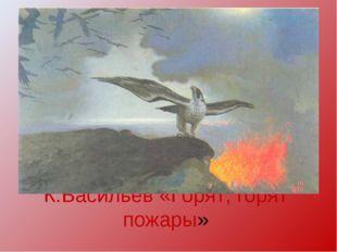 К.Васильев «Горят, горят пожары»