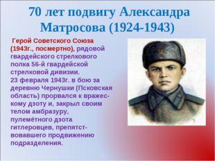 70 лет подвигу Александра Матросова (1924-1943) Герой Советского Союза (1943