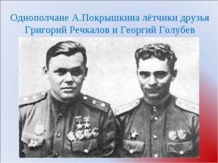 Однополчане А.Покрышкина лётчики друзья Григорий Речкалов и Георгий Голубев