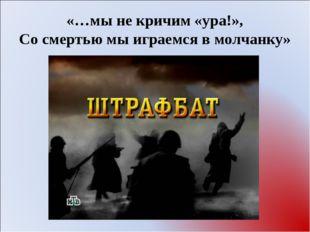 «…мы не кричим «ура!», Со смертью мы играемся в молчанку»