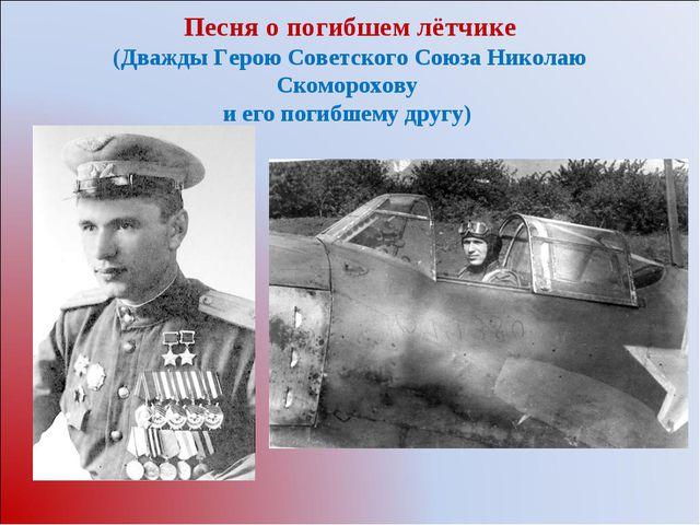 Песня о погибшем лётчике (Дважды Герою Советского Союза Николаю Скоморохову...