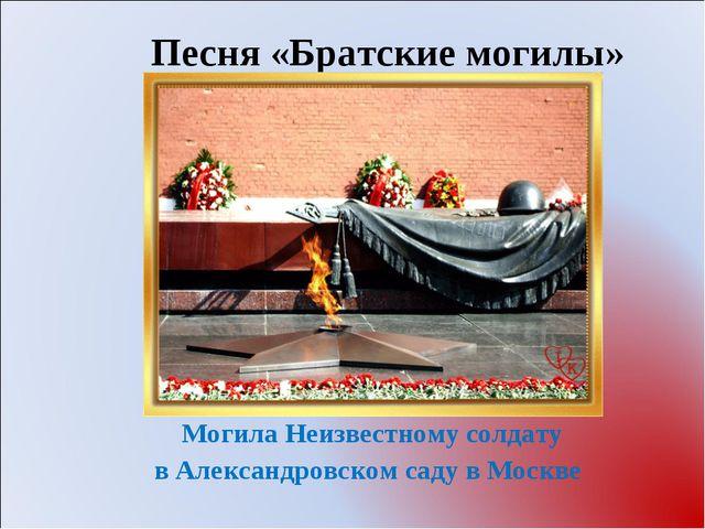 Песня «Братские могилы» Могила Неизвестному солдату в Александровском саду в...