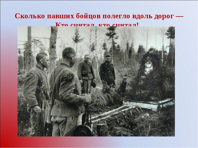 Сколько павших бойцов полегло вдоль дорог— Кто считал, кто считал!..