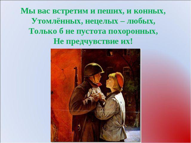 Мы вас встретим и пеших, и конных, Утомлённых, нецелых – любых, Только б не п...