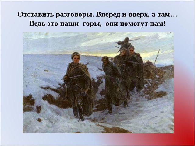 Отставить разговоры. Вперед и вверх, а там… Ведь это наши горы, они помогут...