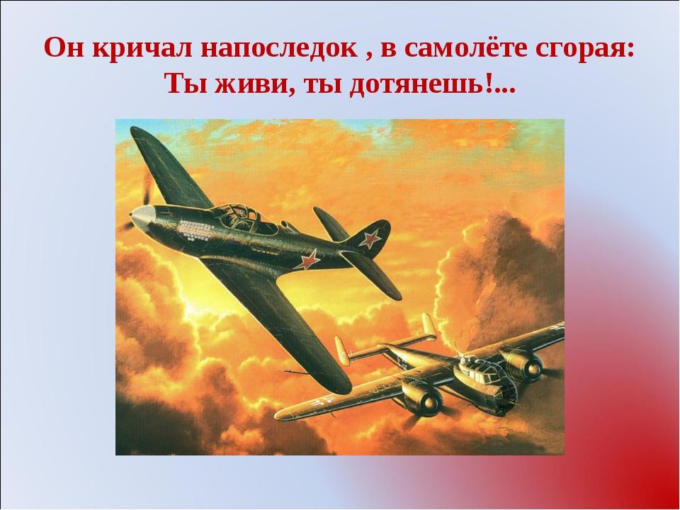 Он кричал напоследок , в самолёте сгорая: Ты живи, ты дотянешь!...