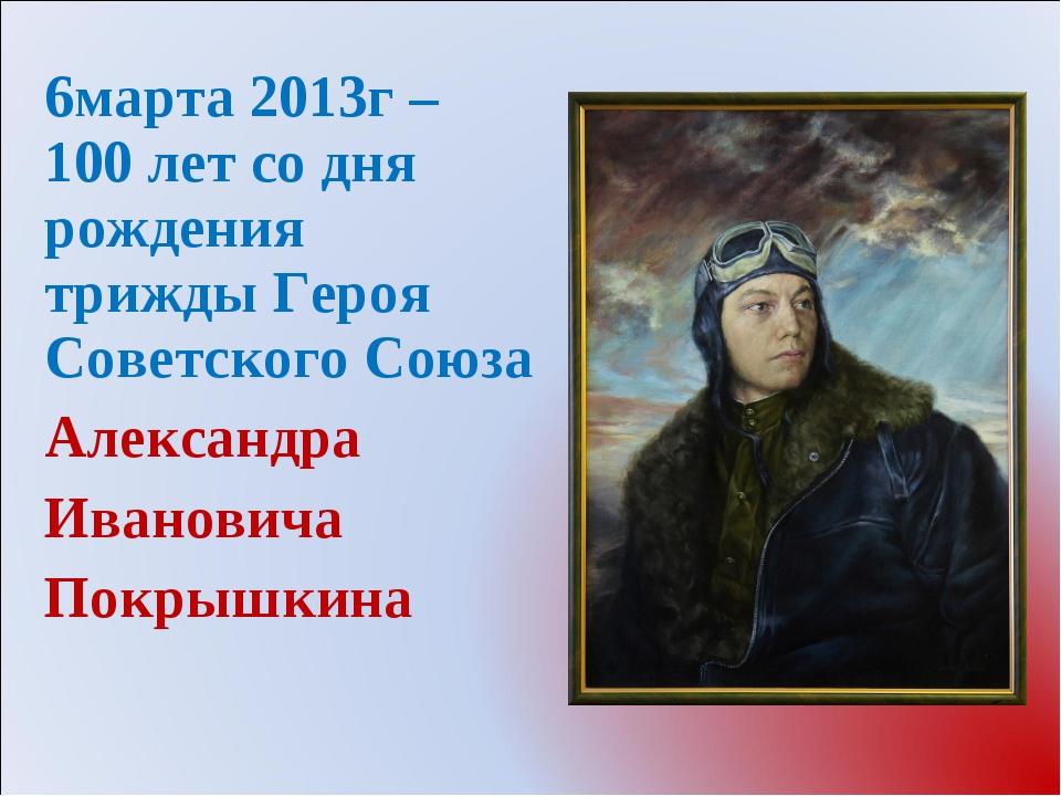 6марта 2013г – 100 лет со дня рождения трижды Героя Советского Союза Александ...