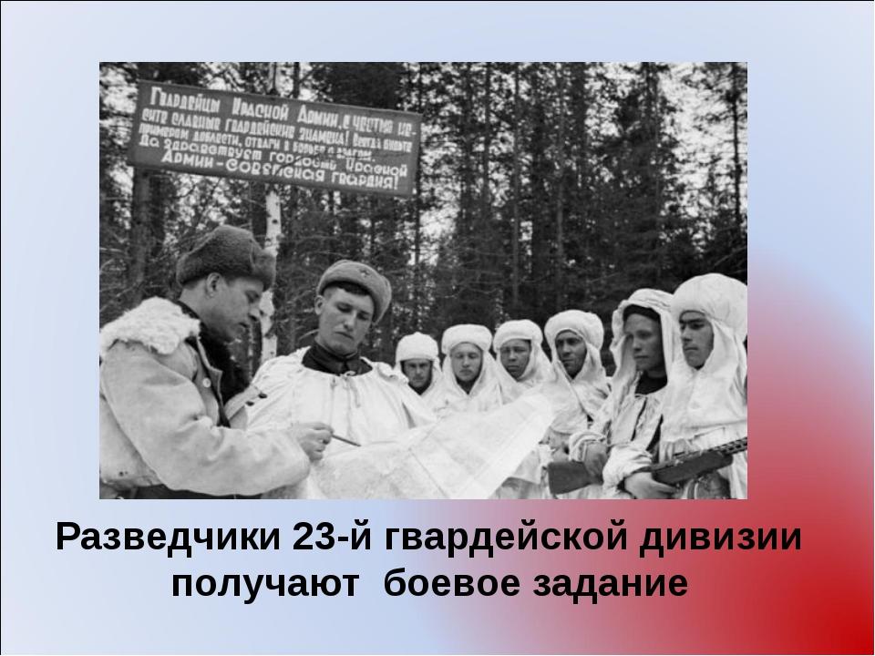 Разведчики 23-й гвардейской дивизии получают боевое задание