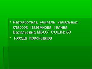 Разработала учитель начальных классов Назёмнова Галина Васильевна МБОУ СОШ№ 6