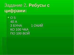 Задание 2. Ребусы с цифрами: О 5 40 А 3 БУНА 1 ОКИЙ КО 100 ЧКА ПО 100 ВОЙ