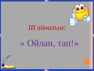ІІІ айналым: « Ойлан, тап!»