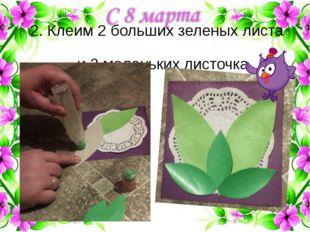 2. Клеим 2 больших зеленых листа и 3 маленьких листочка