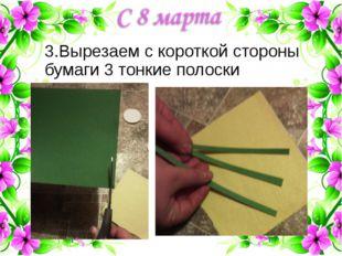 3.Вырезаем с короткой стороны бумаги 3 тонкие полоски
