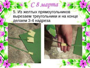 5. Из желтых прямоугольников вырезаем треугольники и на конце делаем 3-4 надр