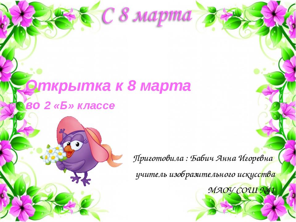 Открытка к 8 марта во 2 «Б» классе Приготовила : Бабич Анна Игоревна учитель...