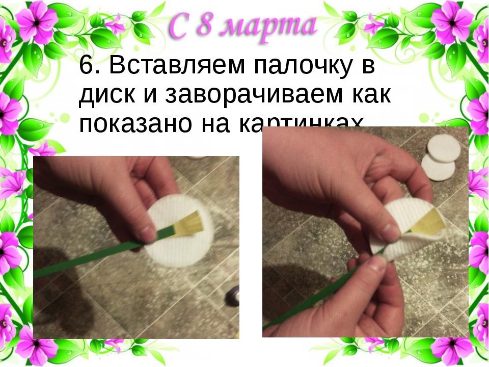 6. Вставляем палочку в диск и заворачиваем как показано на картинках