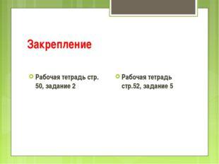Закрепление Рабочая тетрадь стр. 50, задание 2 Рабочая тетрадь стр.52, задани
