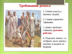 1. Отнять власть у знатных людей; 2. Самим управлять Афинами. 3. Демос требо