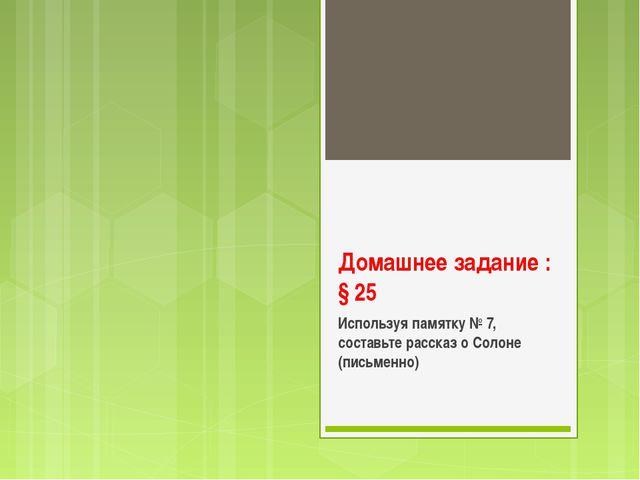 Домашнее задание : § 25 Используя памятку № 7, составьте рассказ о Солоне (пи...