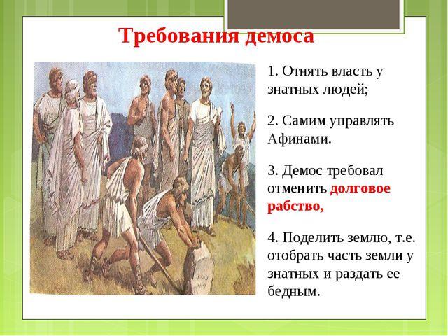 1. Отнять власть у знатных людей; 2. Самим управлять Афинами. 3. Демос требо...
