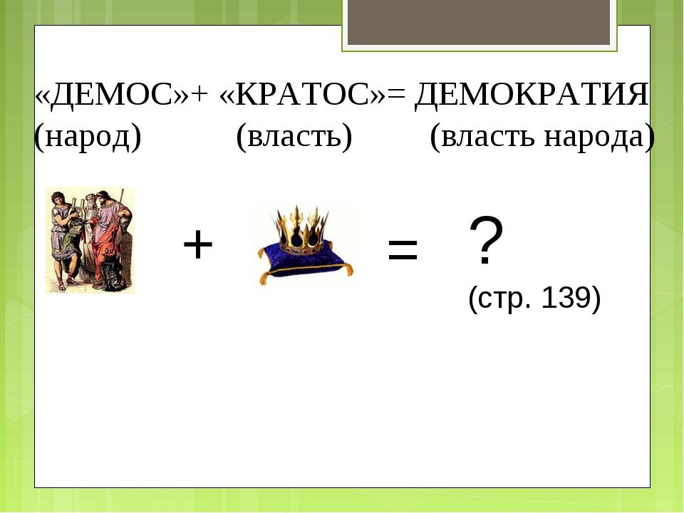 «ДЕМОС»+ «КРАТОС»= ДЕМОКРАТИЯ (народ) (власть) (власть народа) + = ? (стр. 139)