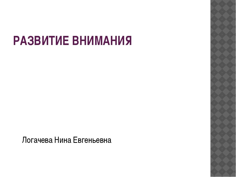 РАЗВИТИЕ ВНИМАНИЯ Логачева Нина Евгеньевна