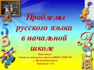 Проблемы русского языка в начальной школе Выполнила Учитель начальных классов
