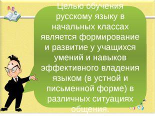 Целью обучения русскому языку в начальных классах является формирование и раз