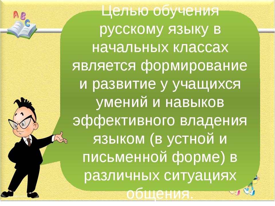 Целью обучения русскому языку в начальных классах является формирование и раз...
