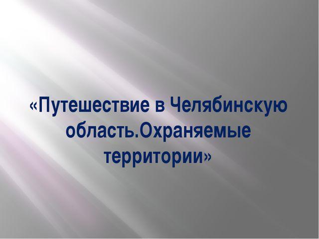 «Путешествие в Челябинскую область.Охраняемые территории»