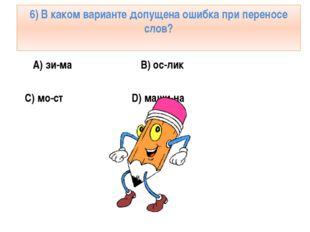 6) В каком варианте допущена ошибка при переносе слов? А) зи-ма B) ос-лик C)