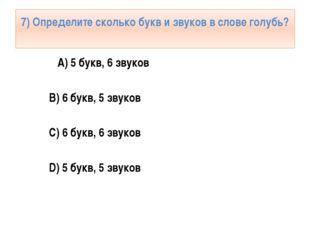 7) Определите сколько букв и звуков в слове голубь? А) 5 букв, 6 звуков B) 6
