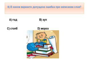 8) В каком варианте допущена ошибка при написании слов? А) год B) зуп C) стол