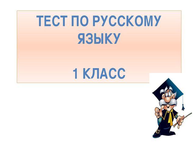 ТЕСТ ПО РУССКОМУ ЯЗЫКУ 1 КЛАСС