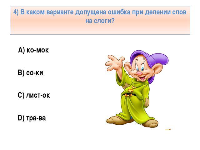 4) В каком варианте допущена ошибка при делении слов на слоги? А) ко-мок B) с...