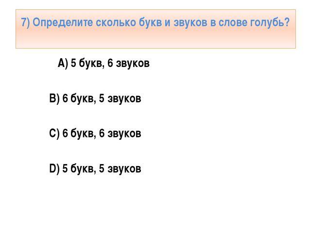 7) Определите сколько букв и звуков в слове голубь? А) 5 букв, 6 звуков B) 6...