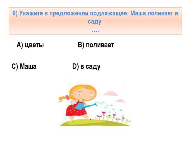 9) Укажите в предложении подлежащее: Маша поливает в саду …. A) цветы B) поли...