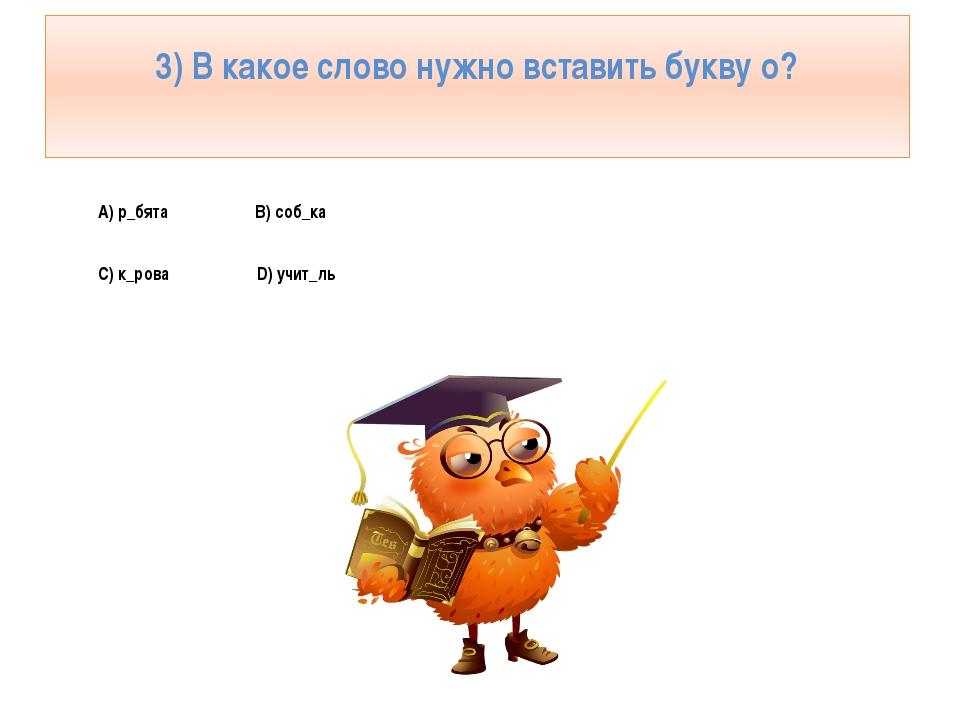 3) В какое слово нужно вставить букву о? А) р_бята В) соб_ка С) к_рова D) учи...