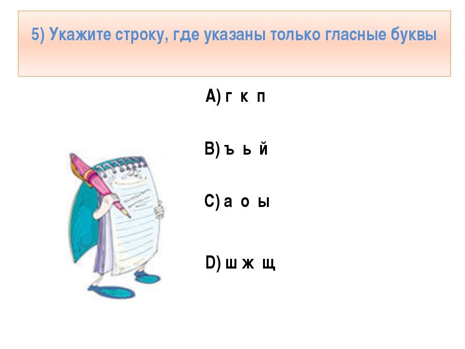 5) Укажите строку, где указаны только гласные буквы А) г к п В) ъ ь й С) а о...