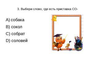 3. Выбери слово, где есть приставка СО- А) собака В) сокол С) собрат D) соловей