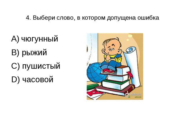 4. Выбери слово, в котором допущена ошибка А) чюгунный В) рыжий С) пушистый D...