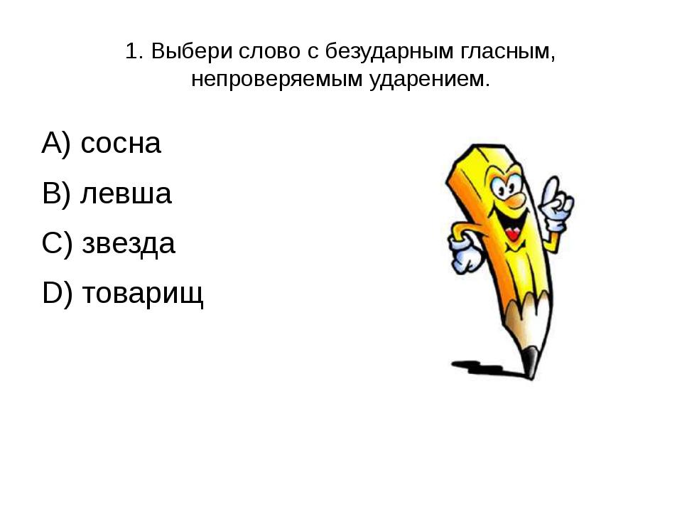 1. Выбери слово с безударным гласным, непроверяемым ударением. А) сосна В) ле...
