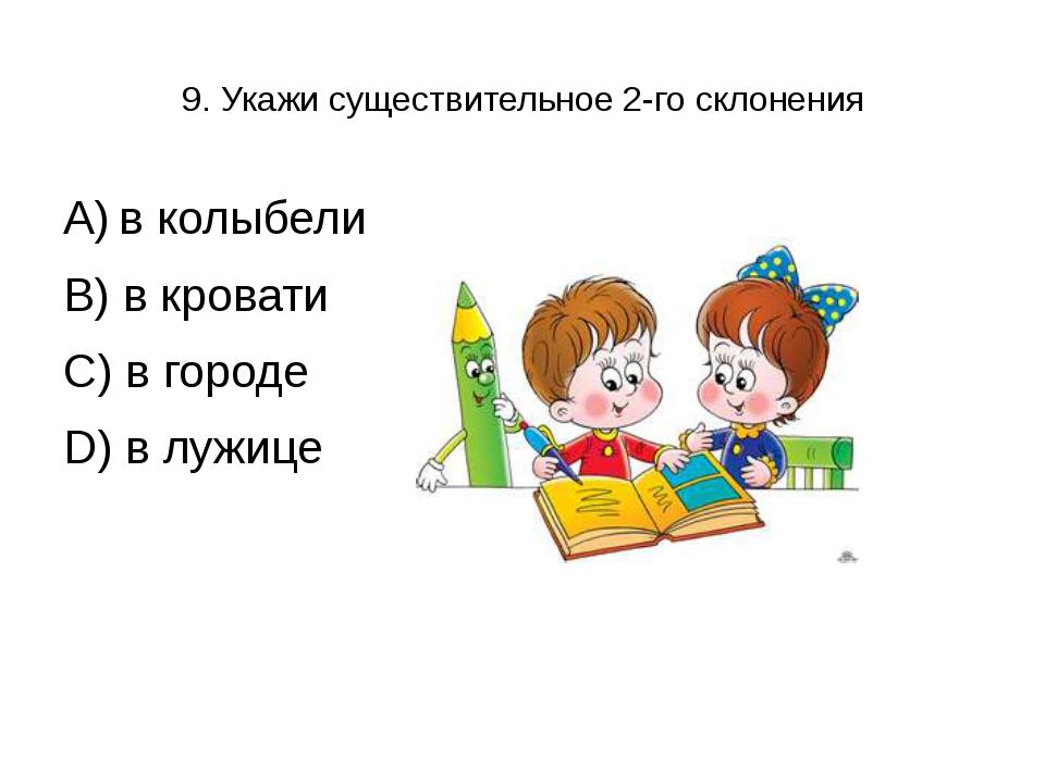 9. Укажи существительное 2-го склонения А) в колыбели В) в кровати С) в город...