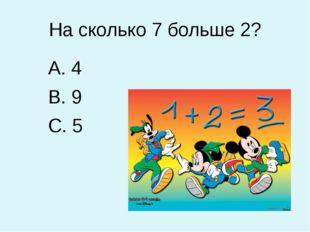 На сколько 7 больше 2? 4 9 5