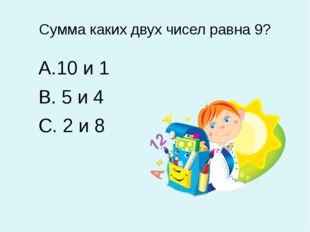 Сумма каких двух чисел равна 9? 10 и 1 5 и 4 2 и 8
