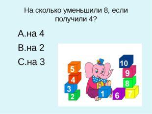 На сколько уменьшили 8, если получили 4? на 4 на 2 на 3