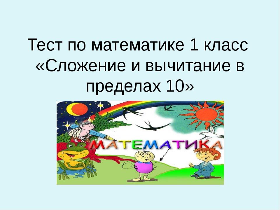 Тест по математике 1 класс «Сложение и вычитание в пределах 10»