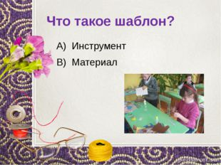 Что такое шаблон? А) Инструмент В) Материал