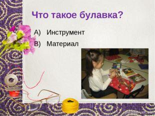 Что такое булавка? А) Инструмент В) Материал