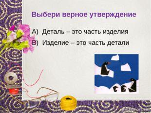 Выбери верное утверждение А) Деталь – это часть изделия В) Изделие – это част